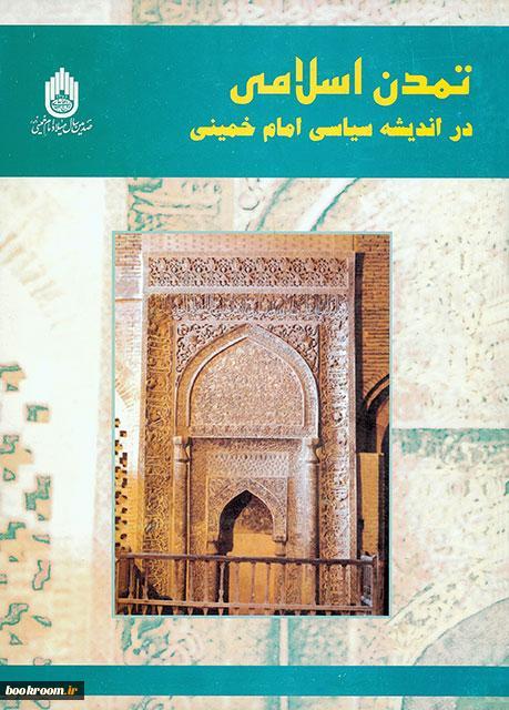 گزیده مقالات کنفرانس تمدن اسلامی در اندیشه سیاسی حضرت امام خمینی (س)